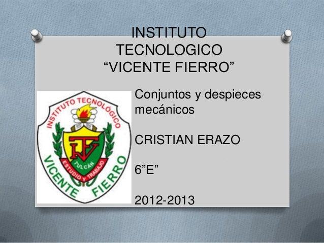 """INSTITUTOTECNOLOGICO""""VICENTE FIERRO""""Conjuntos y despiecesmecánicosCRISTIAN ERAZO6""""E""""2012-2013"""