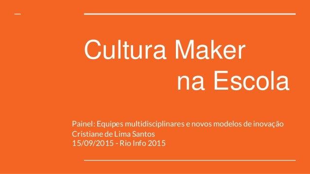 Cultura Maker na Escola Painel: Equipes multidisciplinares e novos modelos de inovação Cristiane de Lima Santos 15/09/2015...