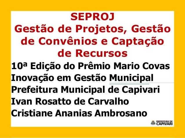 SEPROJ Gestão de Projetos, Gestão de Convênios e Captação de Recursos 10ª Edição do Prêmio Mario Covas Inovação em Gestão ...