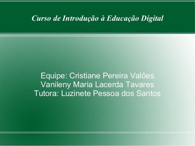 Curso de Introdução à Educação Digital Equipe: Cristiane Pereira Valões Vanileny Maria Lacerda Tavares Tutora: Luzinete Pe...