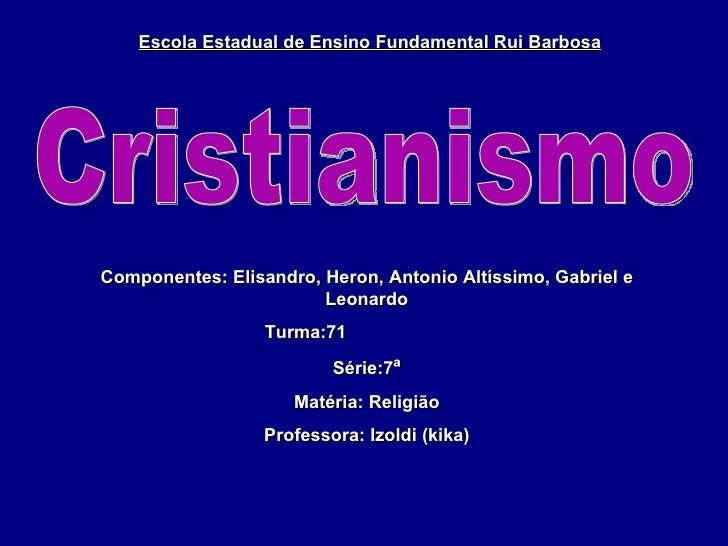 Cristianismo Escola Estadual de Ensino Fundamental Rui Barbosa Componentes: Elisandro, Heron, Antonio Altíssimo, Gabriel e...