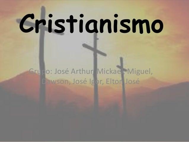Cristianismo Grupo: José Arthur, Mickael, Miguel, Dawson, José Igor, Elton José