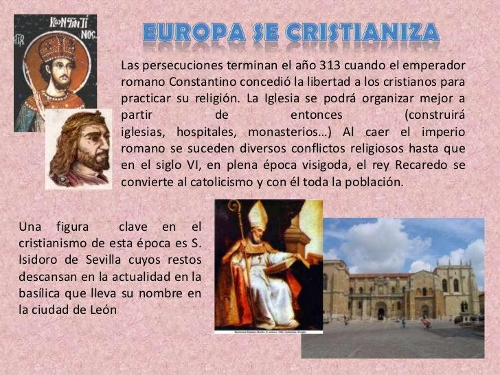 Europa se cristianiza<br />Las persecuciones terminan el año 313 cuando el emperador romano Constantino concedió la libert...