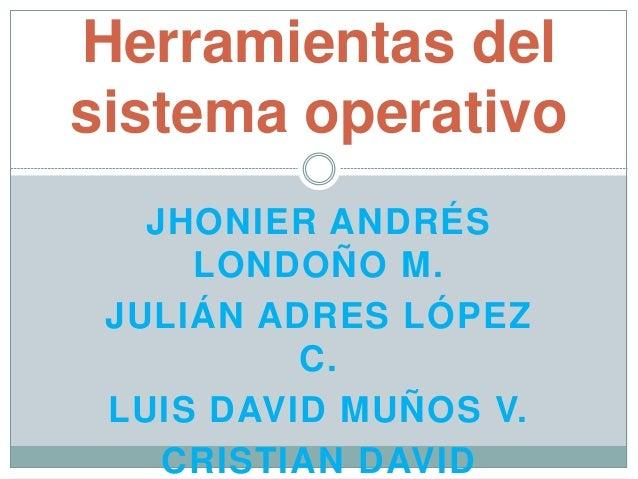 JHONIER ANDRÉS LONDOÑO M. JULIÁN ADRES LÓPEZ C. LUIS DAVID MUÑOS V. CRISTIAN DAVID Herramientas del sistema operativo