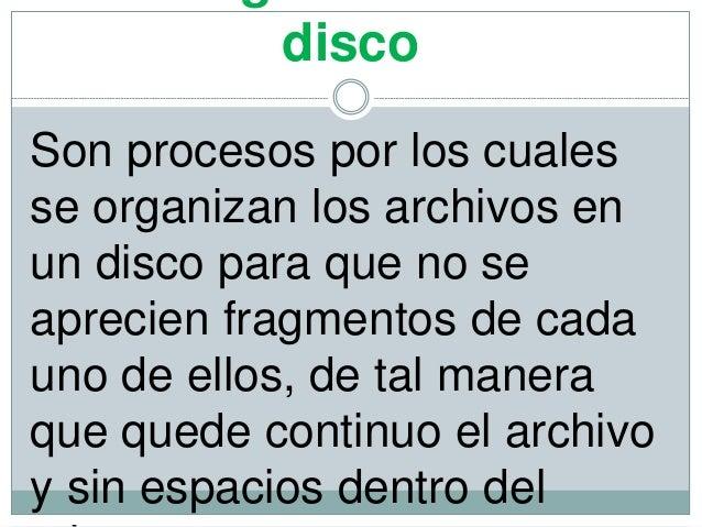 disco Son procesos por los cuales se organizan los archivos en un disco para que no se aprecien fragmentos de cada uno de ...