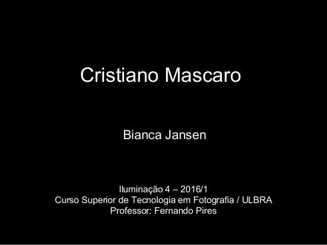 Cristiano Mascaro Bianca Jansen Iluminação 4 – 2016/1 Curso Superior de Tecnologia em Fotografia / ULBRA Professor: Fernan...