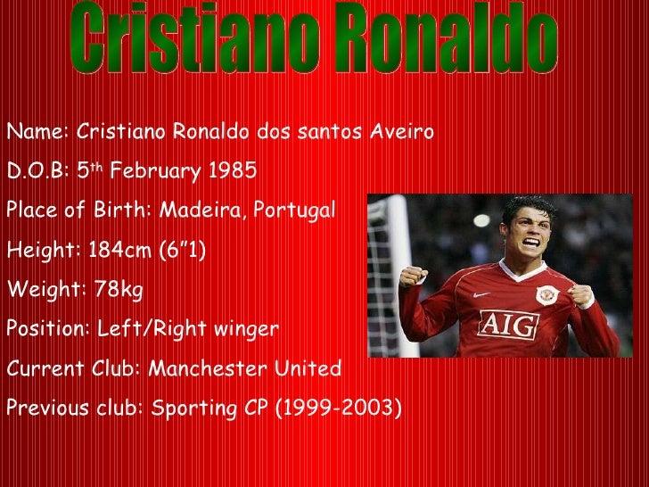 """Name: Cristiano Ronaldo dos santos AveiroD.O.B: 5th February 1985Place of Birth: Madeira, PortugalHeight: 184cm (6""""1)Weigh..."""