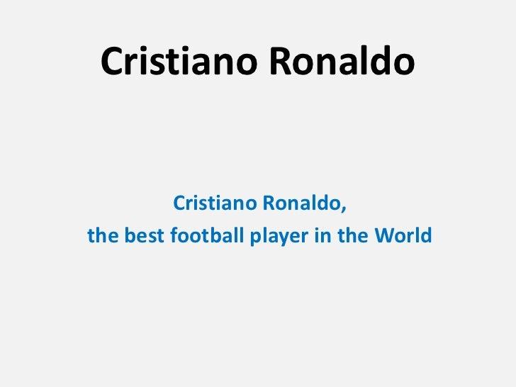 Cristiano Ronaldo         Cristiano Ronaldo,the best football player in the World
