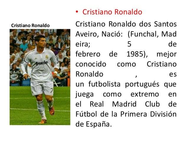 Cristiano Ronaldo • Cristiano Ronaldo Cristiano Ronaldo dos Santos Aveiro, Nació: (Funchal, Mad eira; 5 de febrero de 1985...
