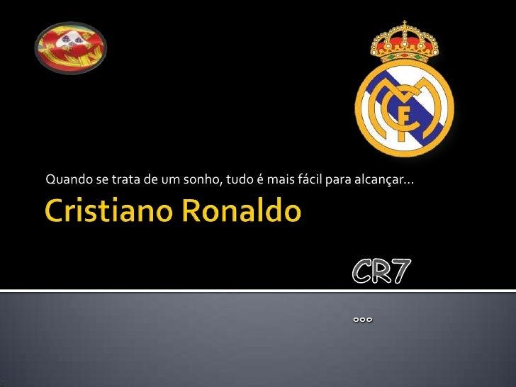 Cristiano Ronaldo<br />Quando se trata de um sonho, tudo é mais fácil para alcançar…<br />CR7…<br />