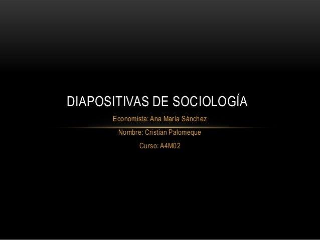 DIAPOSITIVAS DE SOCIOLOGÍA Economista: Ana María Sánchez Nombre: Cristian Palomeque Curso: A4M02