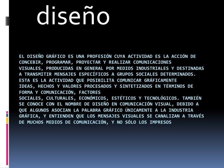 diseñoEL DISEÑO GRÁFICO ES UNA PROFESIÓN CUYA ACTIVIDAD ES LA ACCIÓN DECONCEBIR, PROGRAMAR, PROYECTAR Y REALIZAR COMUNICAC...