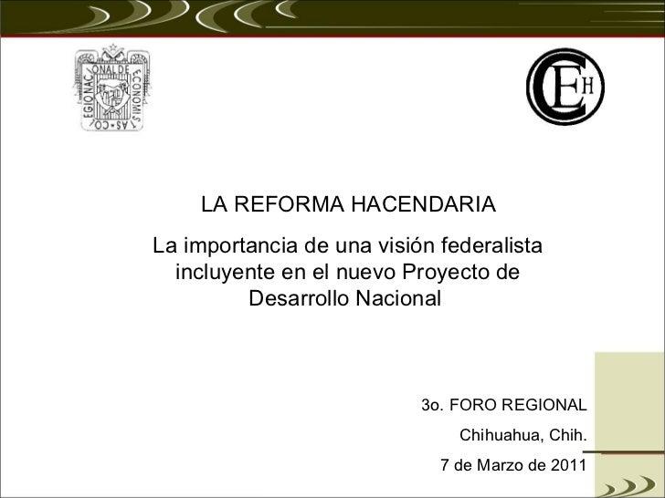 LA REFORMA HACENDARIA La importancia de una visión federalista incluyente en el nuevo Proyecto de Desarrollo Nacional  3o....