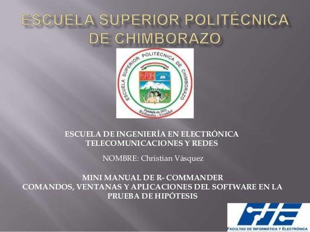 ESCUELA DE INGENIERÍA EN ELECTRÓNICA TELECOMUNICACIONES Y REDES NOMBRE: Christian Vásquez MINI MANUAL DE R- COMMANDER COMA...