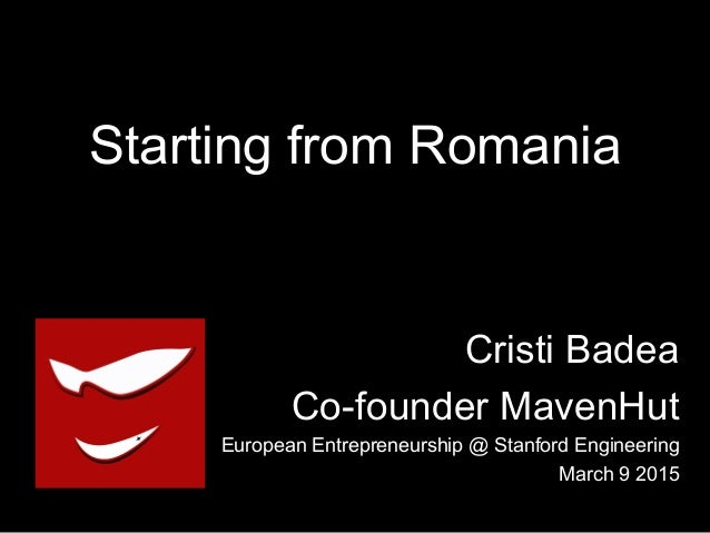 Starting from Romania Cristi Badea Co-founder MavenHut European Entrepreneurship @ Stanford Engineering March 9 2015