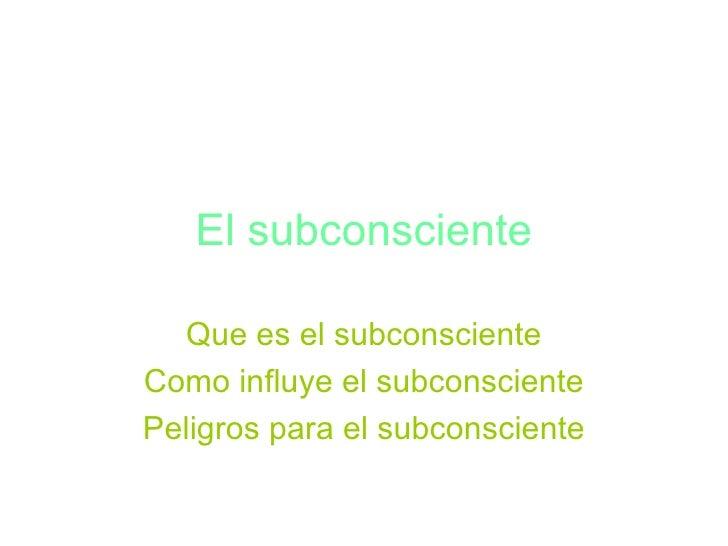 El subconsciente    Que es el subconsciente Como influye el subconsciente Peligros para el subconsciente