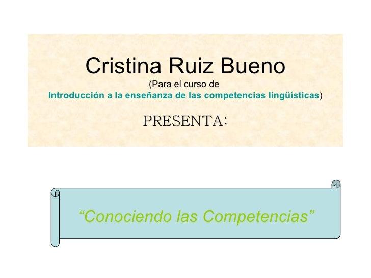 """Cristina Ruiz Bueno (Para el curso de  Introducción a la enseñanza de las competencias lingüísticas ) PRESENTA: """" Conocien..."""