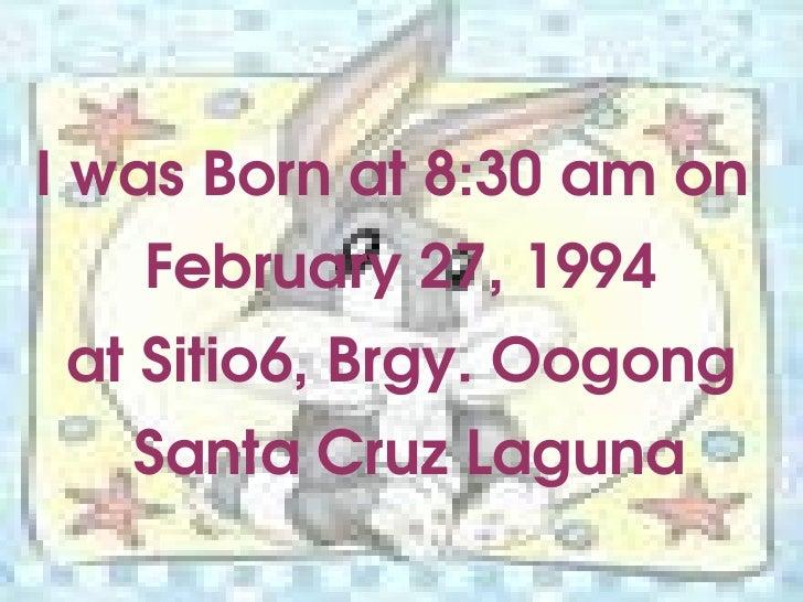 I was Born at 8:30 am on  February 27, 1994 at Sitio6, Brgy. Oogong Santa Cruz Laguna