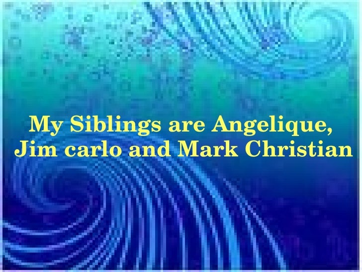 My Siblings are Angelique, Jim carlo and Mark Christian