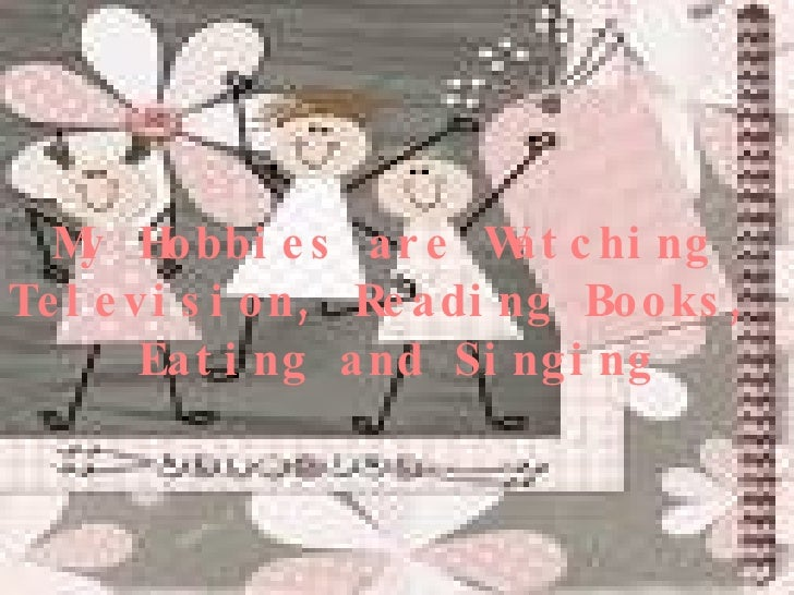 My Hobbies are Watching  Television, Reading Books,  Eating and Singing