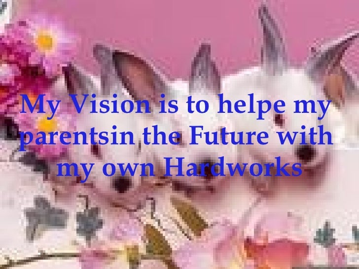 My Vision is to helpe my  parentsin the Future with  my own Hardworks