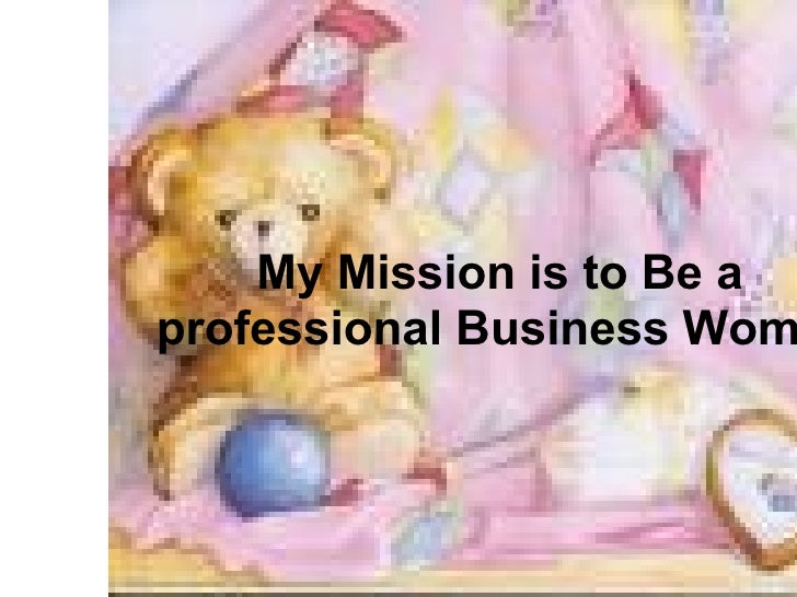 My Mission is to Be a  professional Business Woman