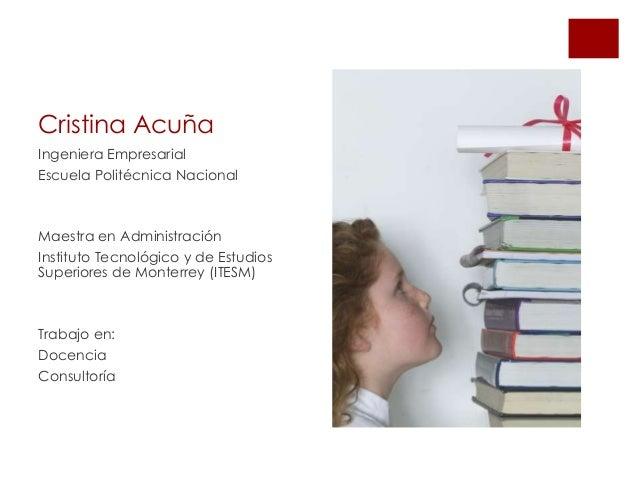 Cristina AcuñaIngeniera EmpresarialEscuela Politécnica NacionalMaestra en AdministraciónInstituto Tecnológico y de Estudio...