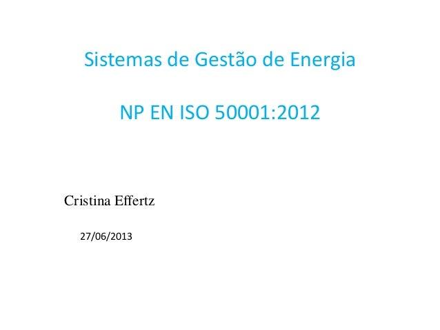 Sistemas de Gestão de Energia NP EN ISO 50001:2012 Cristina Effertz 27/06/2013