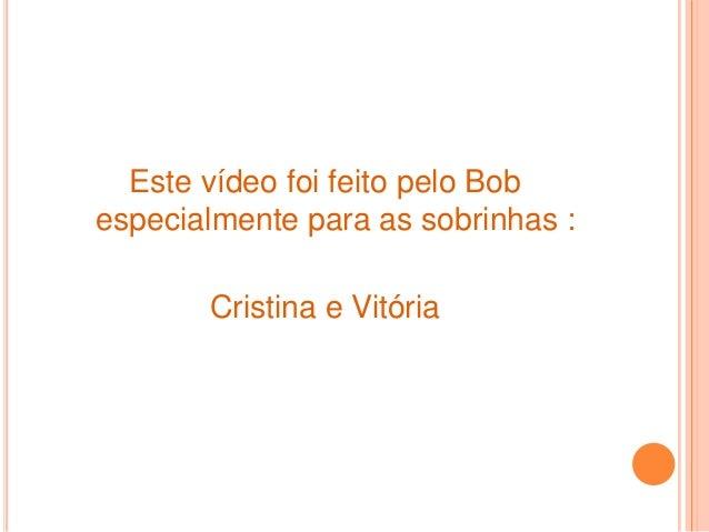 Este vídeo foi feito pelo Bob especialmente para as sobrinhas : Cristina e Vitória