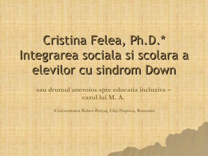 Cristina Felea, Ph.D.* Integrarea soci ala si scolara  a elevilor cu sindrom Down sau drumul anevoios spre educatia incluz...