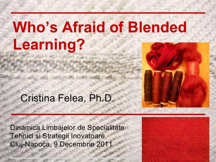 Who's Afraid of Blended  Learning?   ●Cristina Felea, Ph.D.   ●●Dinamica Limbajelor de Specialitate●Tehnici si Strategii I...