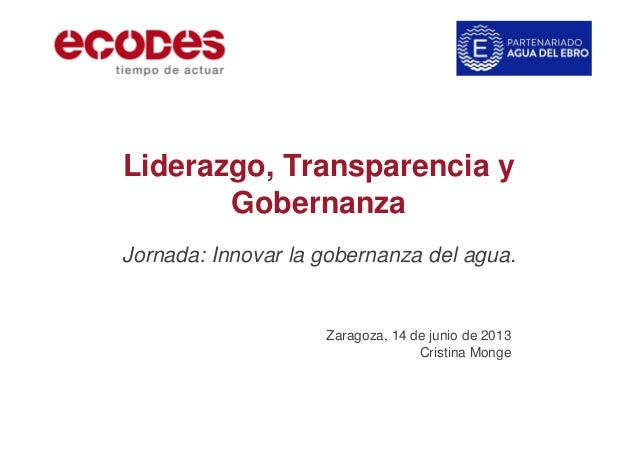 Liderazgo, Transparencia y Gobernanza Jornada: Innovar la gobernanza del agua. Zaragoza, 14 de junio de 2013 Cristina Monge
