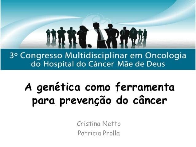 A genética como ferramenta para prevenção do câncer Cristina Netto Patricia Prolla