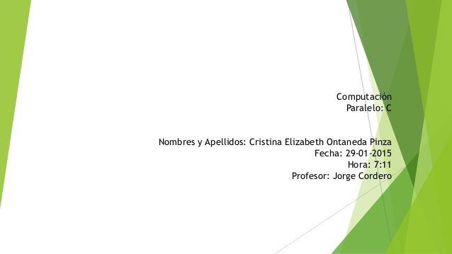Computación Paralelo: C Nombres y Apellidos: Cristina Elizabeth Ontaneda Pinza Fecha: 29-01-2015 Hora: 7:11 Profesor: Jorg...