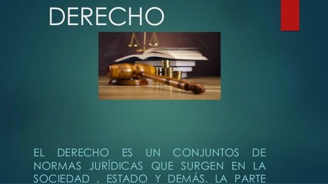 DERECHO EL DERECHO ES UN CONJUNTOS DE NORMAS JURÍDICAS QUE SURGEN EN LA SOCIEDAD , ESTADO Y DEMÁS. LA PARTE