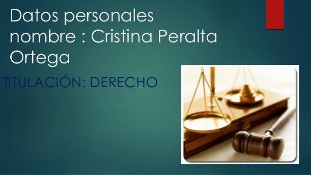 Datos personales nombre : Cristina Peralta Ortega TITULACIÓN: DERECHO