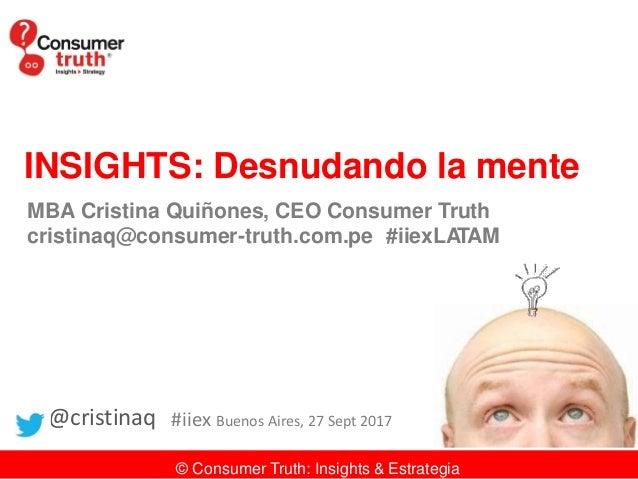 INSIGHTS: Desnudando la mente MBA Cristina Quiñones, CEO Consumer Truth cristinaq@consumer-truth.com.pe #iiexLATAM @cristi...