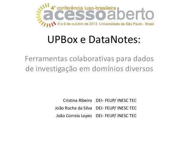 UPBox e DataNotes: Ferramentas colaborativas para dados de investigação em domínios diversos  Cristina Ribeiro DEI- FEUP/ ...