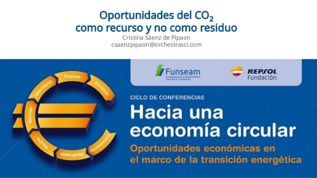 Oportunidades del CO2 como recurso y no como residuo Cristina Sáenz de Pipaon csaenzpipaon@orchestrasci.com