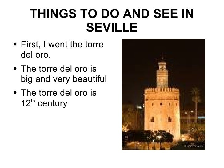 THINGS TO DO AND SEE IN SEVILLE <ul><li>First, I went the torre del oro. </li></ul><ul><li>The torre del oro is big and ve...