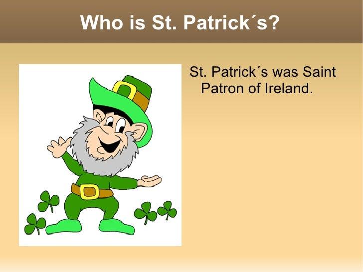 Who is St. Patrick´s? <ul><li>St. Patrick´s was Saint Patron of Ireland. </li></ul>