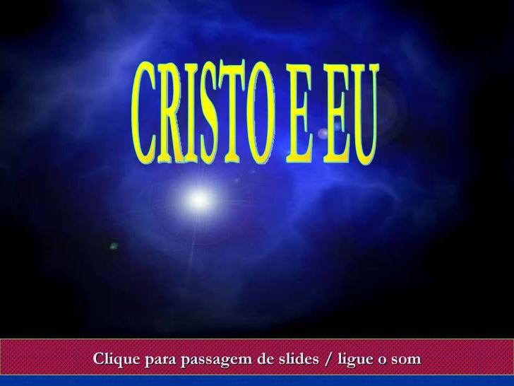 Clique para passagem de slides / ligue o som CRISTO E EU