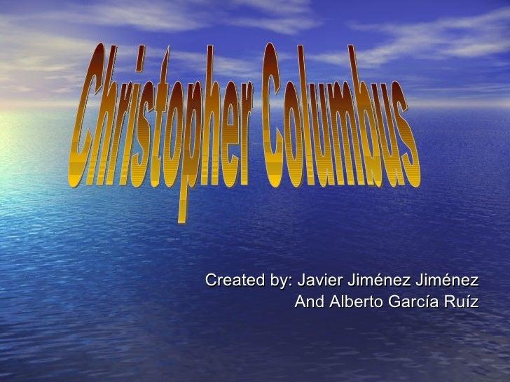 Created by: Javier Jiménez Jiménez And Alberto García Ruíz Christopher Columbus