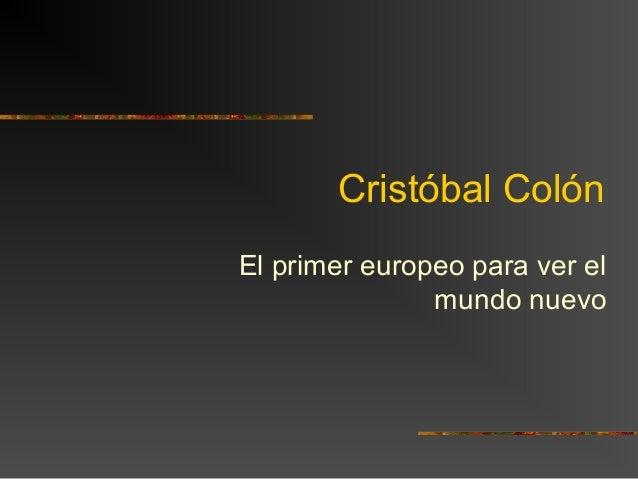 Cristóbal Colón El primer europeo para ver el mundo nuevo