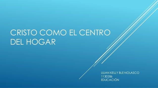 CRISTO COMO EL CENTRO DEL HOGAR LILIAN KELLY BLE NOLASCO 1130286 EDUCACIÓN
