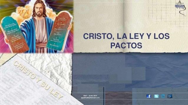 CRISTO, LA LEY Y LOS PACTOS Abril – Junio 2014 apadilla88@hotmail.com