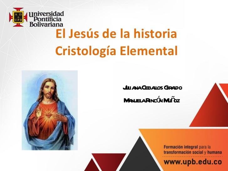El Jes ús de la historia Cristología Elemental Juliana Ceballos Giraldo Manuela Rincón Muñoz