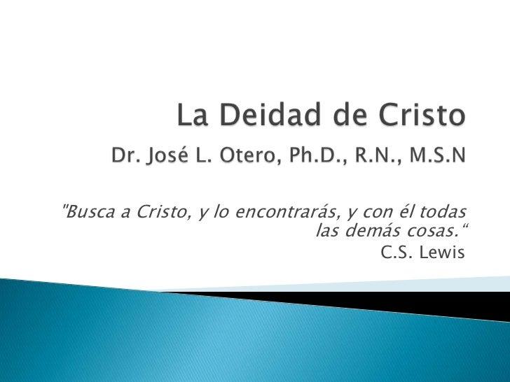 """La Deidad de CristoDr. José L. Otero, Ph.D., R.N., M.S.N <br />""""Busca a Cristo, y lo encontrarás, y con él todas las demás..."""