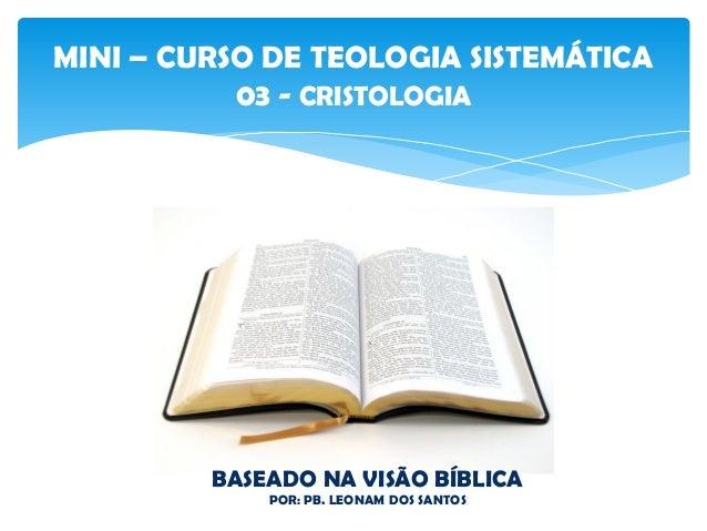 MINI – CURSO DE TEOLOGIA SISTEMÁTICA 03 - CRISTOLOGIA BASEADO NA VISÃO BÍBLICA POR: PB. LEONAM DOS SANTOS