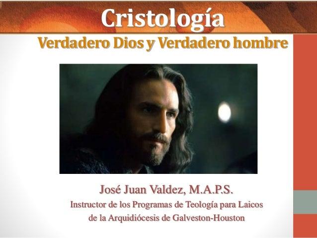 Cristología  Verdadero Dios y Verdadero hombre  José Juan Valdez, M.A.P.S.  Instructor de los Programas de Teología para L...